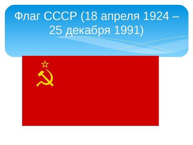 Флаг СССР (18 апреля 1924 – 25 декабря 1991)
