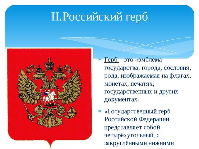 II.Российский герб Герб – это «эмблема государства, города, сословия, рода, и...