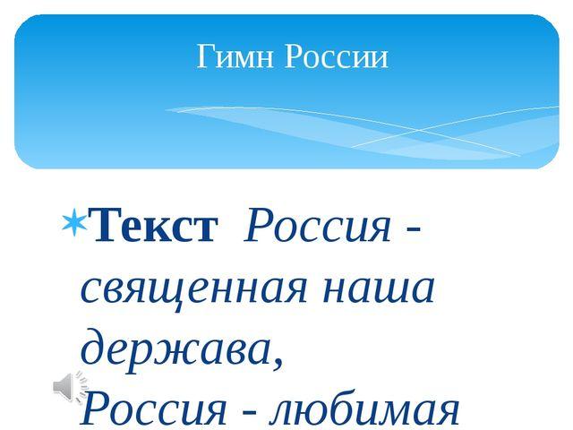 ТекстРоссия - священная наша держава, Россия - любимая наша страна. Могу...