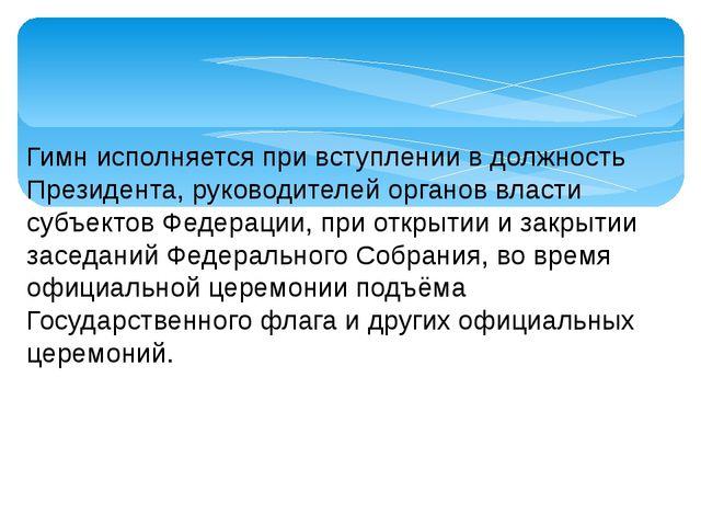 Гимн исполняется при вступлении в должность Президента, руководителей органов...