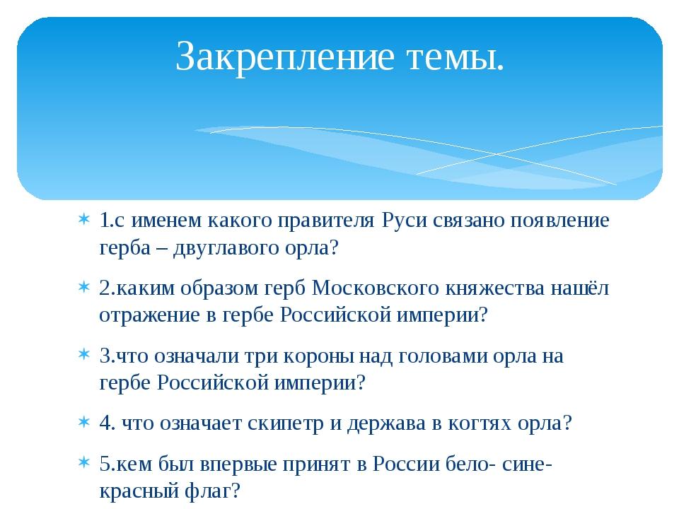 Закрепление темы. 1.с именем какого правителя Руси связано появление герба –...