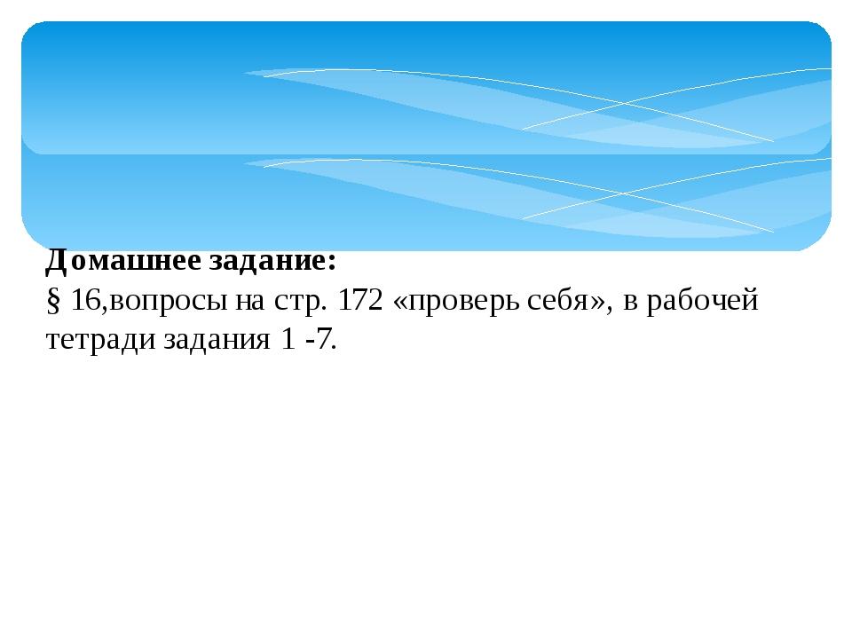 Домашнее задание: § 16,вопросы на стр. 172 «проверь себя», в рабочей тетради...