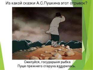 Из какой сказки А.С.Пушкина этот отрывок? Смилуйся, государыня рыбка Пуще пре
