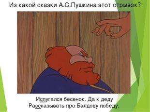 Из какой сказки А.С.Пушкина этот отрывок? Испугался бесенок. Да к деду Расска