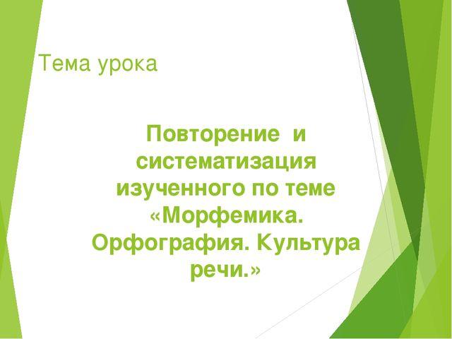 Тема урока Повторение и систематизация изученного по теме «Морфемика. Орфогра...