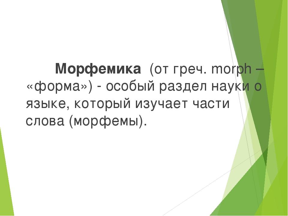 Морфемика (от греч. morph – «форма») - особый раздел науки о языке, который...