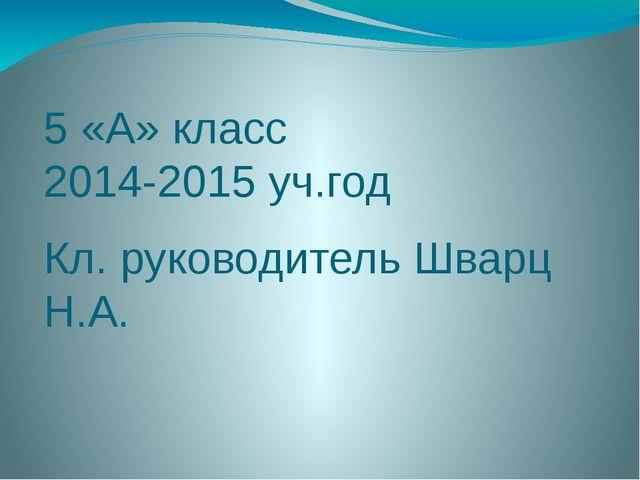 5 «А» класс 2014-2015 уч.год Кл. руководитель Шварц Н.А.