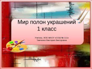 Мир полон украшений 1 класс Учитель ИЗО МАОУ «СОШ № 111» Тимченко Виктория Ви