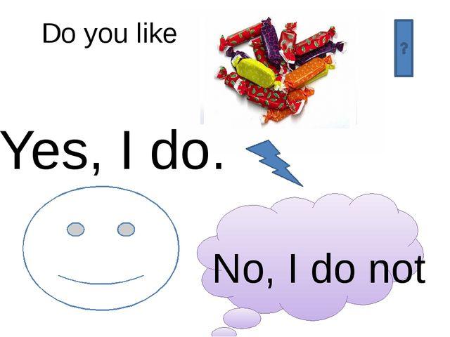 Do you like Yes, I do. No, I do not