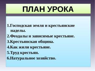 ПЛАН УРОКА 1.Господская земля и крестьянские наделы. 2.Феодалы и зависимые кр