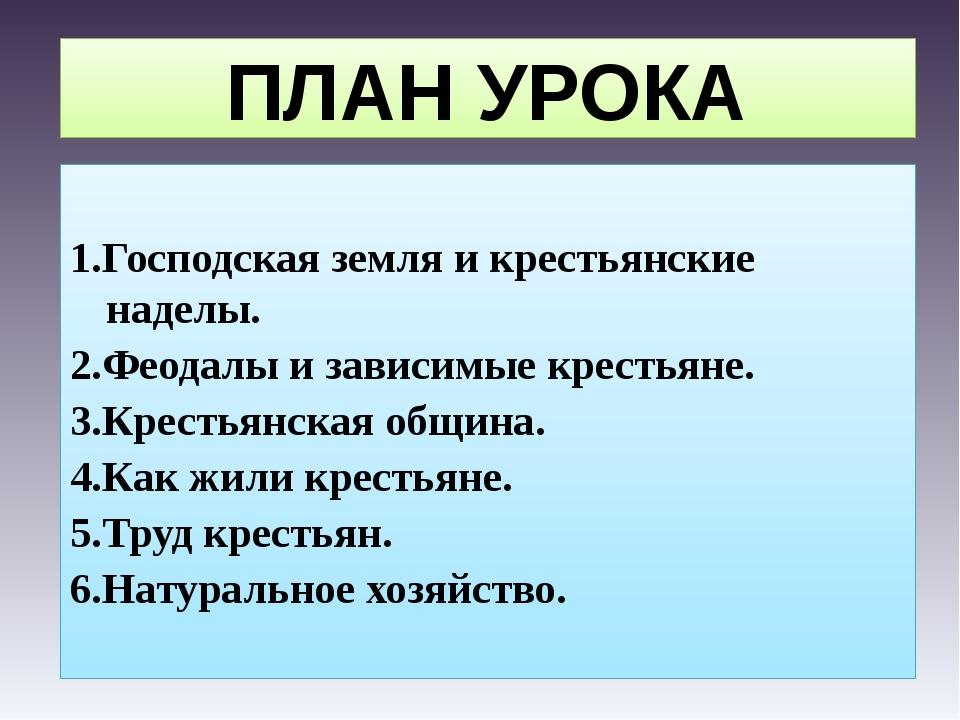 ПЛАН УРОКА 1.Господская земля и крестьянские наделы. 2.Феодалы и зависимые кр...