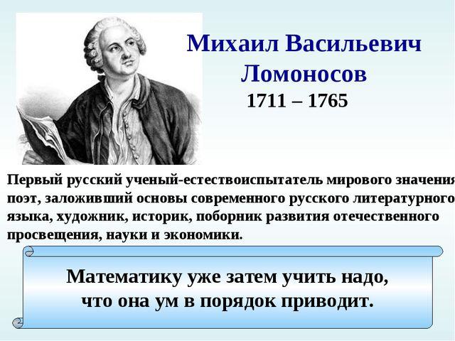 Михаил Васильевич Ломоносов 1711 – 1765 Первый русский ученый-естествоиспытат...