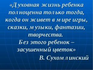 «Духовная жизнь ребенка полноценна только тогда, когда он живет в мире игры,