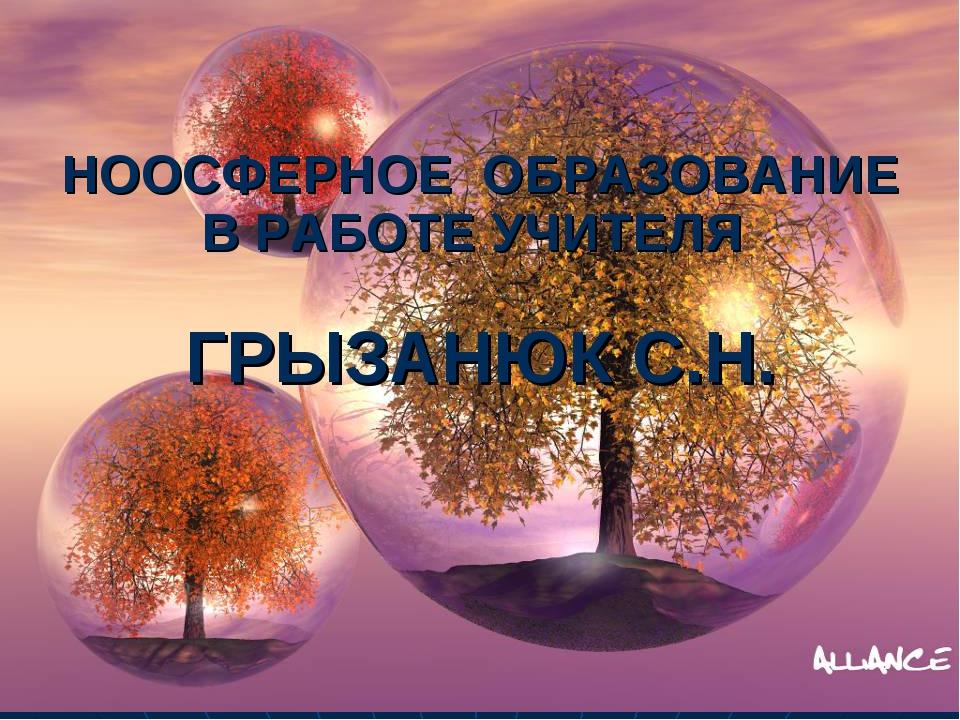 НООСФЕРНОЕ ОБРАЗОВАНИЕ В РАБОТЕ УЧИТЕЛЯ ГРЫЗАНЮК С.Н.