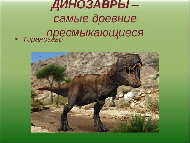 ДИНОЗАВРЫ – самые древние пресмыкающиеся Тиранозавр