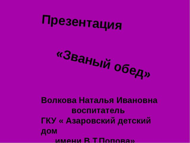 Презентация «Званый обед» Волкова Наталья Ивановна воспитатель ГКУ « Азаровск...