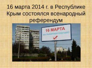 16 марта 2014 г. в Республике Крым состоялся всенародный референдум