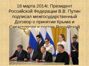 18 марта 2014г. Президент Российской Федерации В.В. Путин подписал межгосудар