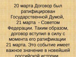 20 марта Договор был ратифицирован Государственной Думой, 21 марта - Советом