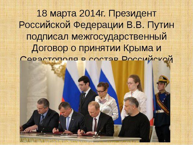 18 марта 2014г. Президент Российской Федерации В.В. Путин подписал межгосудар...