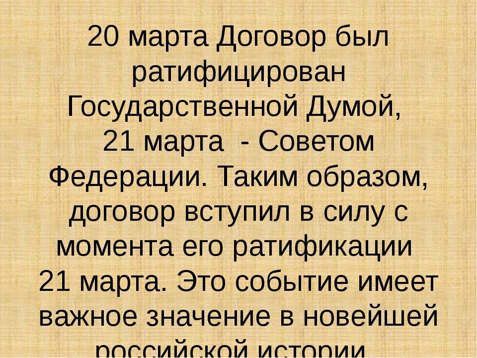 20 марта Договор был ратифицирован Государственной Думой, 21 марта - Советом...
