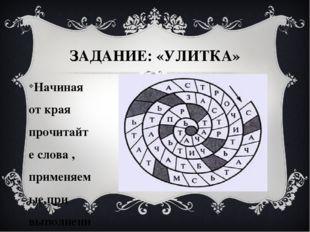 ЗАДАНИЕ: «УЛИТКА» Начиная от края прочитайте слова , применяемые при выполнен