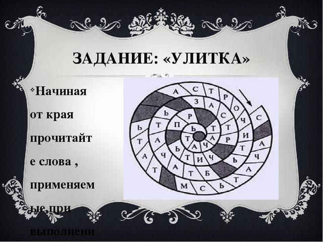 ЗАДАНИЕ: «УЛИТКА» Начиная от края прочитайте слова , применяемые при выполнен...
