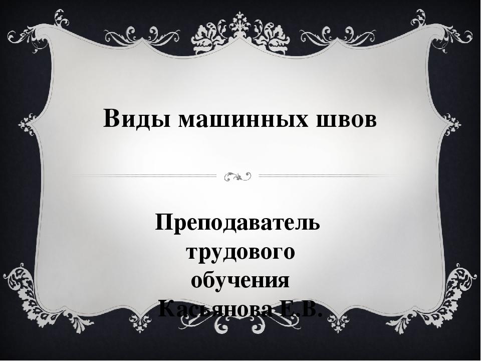Виды машинных швов Преподаватель трудового обучения Касьянова Е.В.