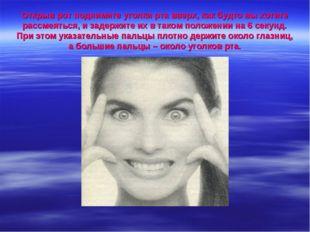 Открыв рот поднимите уголки рта вверх, как будто вы хотите рассмеяться, и зад