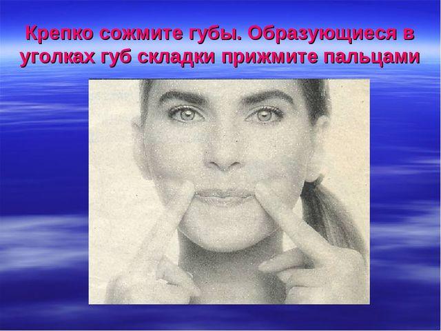 Крепко сожмите губы. Образующиеся в уголках губ складки прижмите пальцами