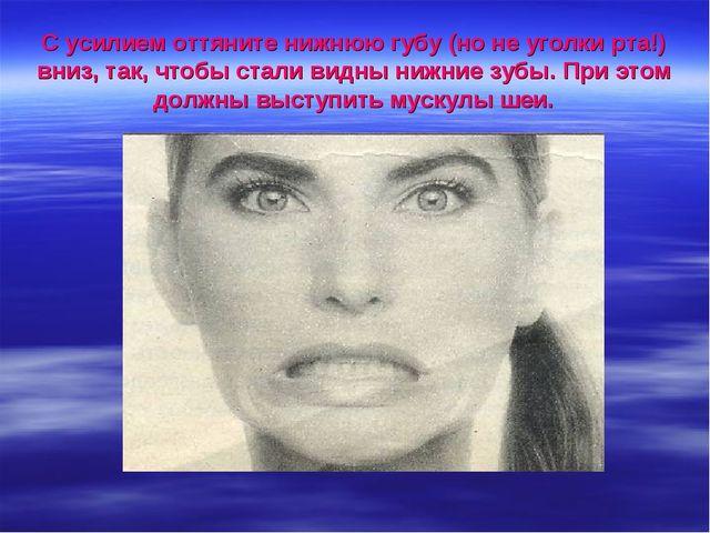 С усилием оттяните нижнюю губу (но не уголки рта!) вниз, так, чтобы стали вид...