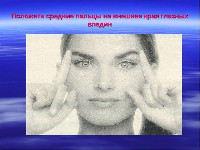 Положите средние пальцы на внешние края глазных впадин