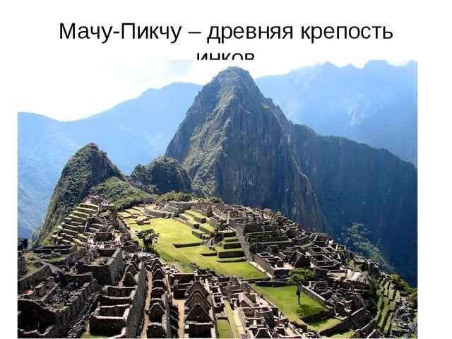 Мачу-Пикчу – древняя крепость инков