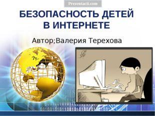 БЕЗОПАСНОСТЬ ДЕТЕЙ В ИНТЕРНЕТЕ Prezentacii.com Автор;Валерия Терехова