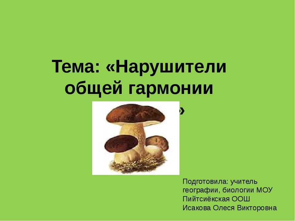 Тема: «Нарушители общей гармонии природы» Подготовила: учитель географии, био...