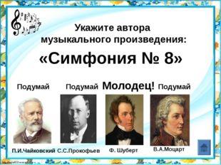 В.А.Моцарт Укажите автора музыкального произведения: «Симфония № 8» Подумай П