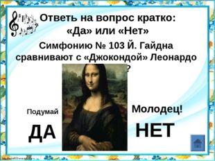 Ответь на вопрос кратко: «Да» или «Нет» Фридерик Шопен – «отец» симфонии? ДА