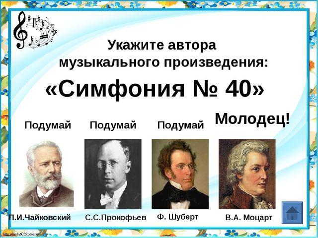 В.А. Моцарт Укажите автора музыкального произведения: Подумай Подумай Подумай...