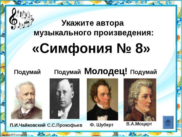 В.А.Моцарт Укажите автора музыкального произведения: «Симфония № 8» Подумай П...