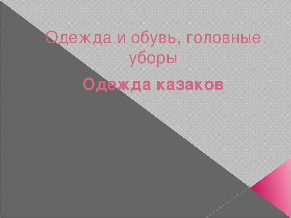 Одежда и обувь, головные уборы Одежда казаков