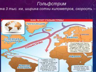 Гольфстрим длина 3 тыс. км, ширина сотни километров, скорость – 10 км/ч
