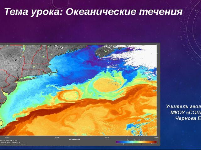 Тема урока: Океанические течения Учитель географии МКОУ «СОШ №6» Чернова Е.М....