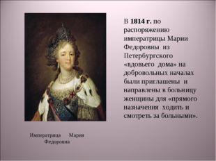 В 1814 г. по распоряжению императрицы Марии Федоровны из Петербургского «вдов
