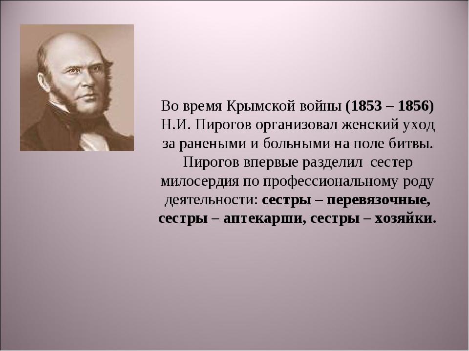 Во время Крымской войны (1853 – 1856) Н.И. Пирогов организовал женский уход з...
