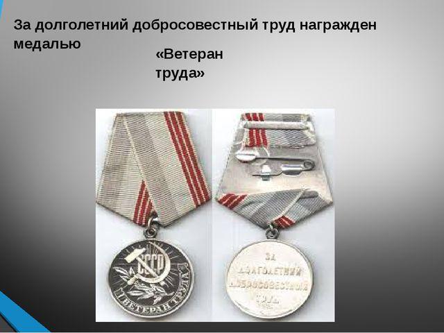 За долголетний добросовестный труд награжден медалью «Ветеран труда»