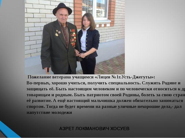 Пожелание ветерана учащимся «Лицея №1г.Усть-Джегуты»: Во-первых, хорошо учит...