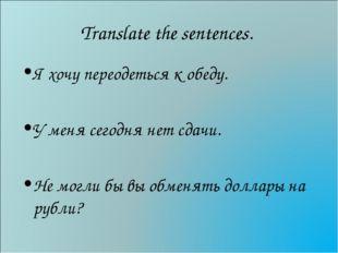 Translate the sentences. Я хочу переодеться к обеду. У меня сегодня нет сдачи