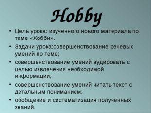 Hobby Цель урока: изученного нового материала по теме «Хобби». Задачи урока:с