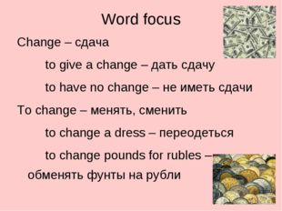 Word focus Change – сдача 		to give a change – дать сдачу 		to have no change