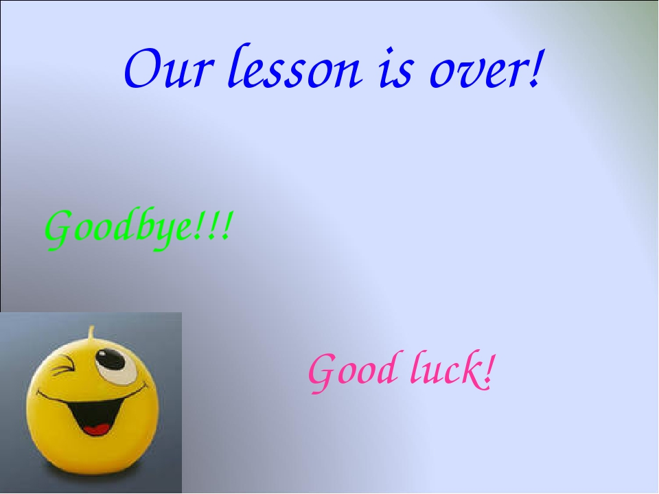 Our lesson is over! Goodbye!!! 			 					Good luck!